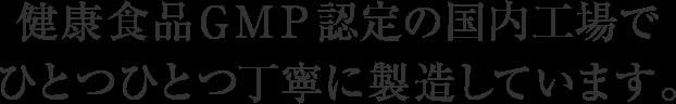 健康食品GMP認定の国内工場でひとつひとつ丁寧に製造しています。