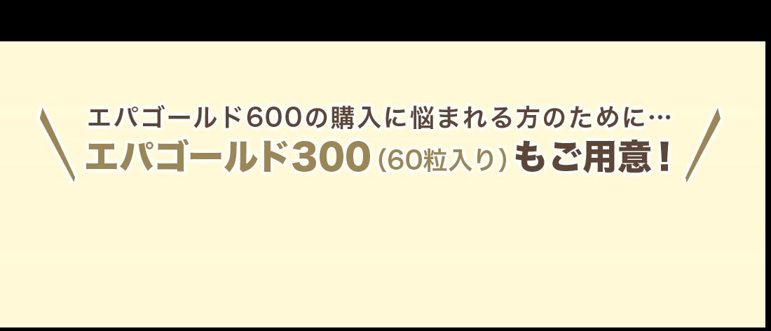 エパゴールド600の購入に悩まれる方のために…エパゴールド300(60粒入り)もご用意!