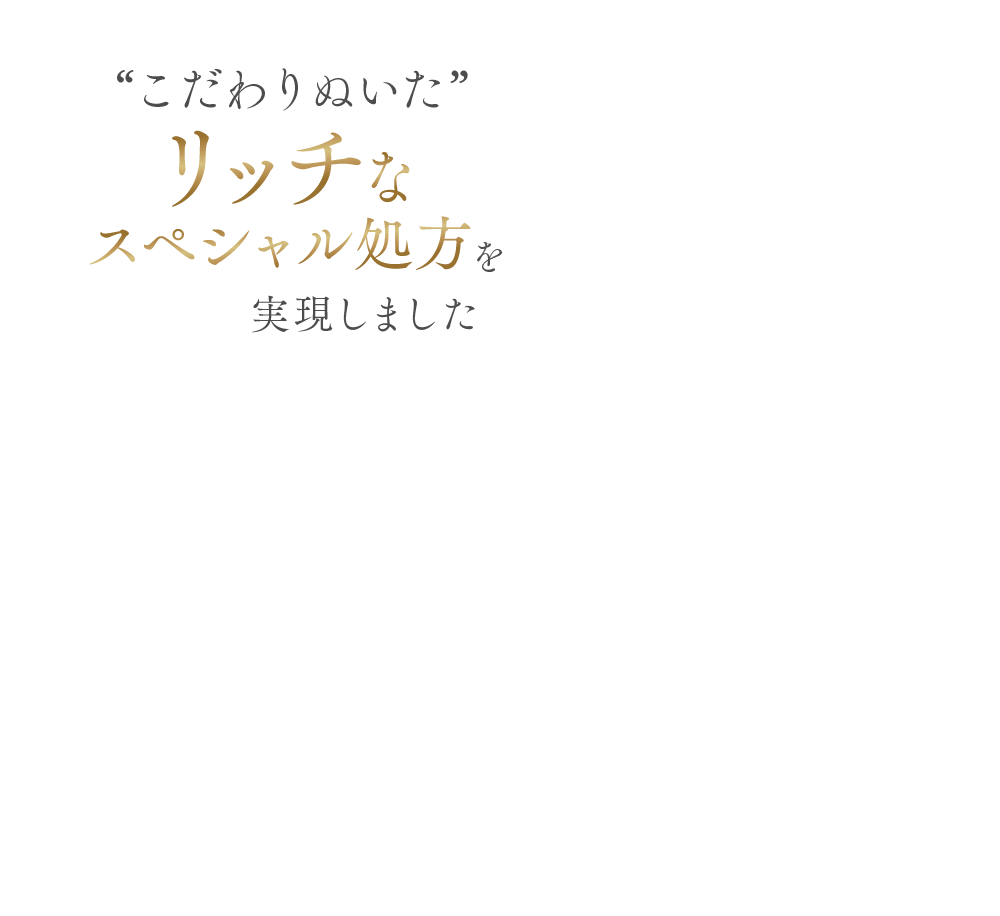 """""""こだわりぬいた""""リッチなスペシャル処方"""